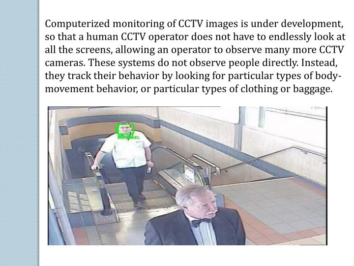 Computerized monitoring of CCTV images is under development, so that a human CCTV operator does not have to endlessly look at all the screens, allowing an operator to observe many more CCTV cameras.These systems do not observe people directly. Instead, they track their behavior by looking for particular types of body-movement behavior, or particular types of clothing or baggage.