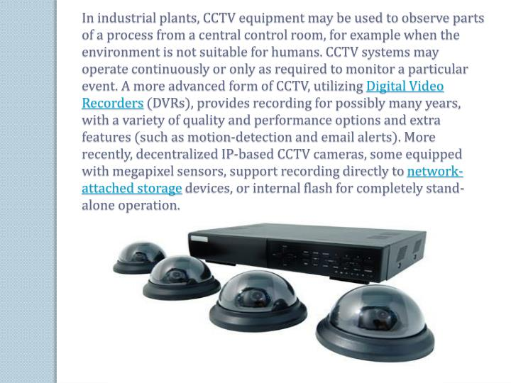 In industrial plants, CCTV equipment may be used to observe parts of a process from a central control room, for example when the environment is not suitable for humans. CCTV systems may operate continuously or only as required to monitor a particular event. A more advanced form of CCTV, utilizing