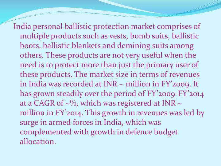 India personal ballistic protection market comprises of multiple products such as vests, bomb suits, ballistic boots, ballistic blankets and demining suits among others. These products are not very useful when the need is to protect more than just the primary user of these products. The market size in terms of revenues in India was recorded at INR ~ million in FY'2009. It has grown steadily over the period of FY'2009-FY'2014 at a CAGR of ~%, which was registered at INR ~ million in FY'2014. This growth in revenues was led by surge in armed forces in India, which was complemented with growth in