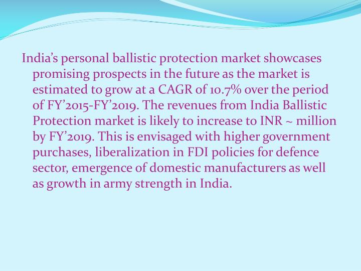 India's personal ballistic protection market showcases promising prospects in the future as the market is estimated to grow at a CAGR of 10.7% over the period of FY'2015-FY'2019. The revenues from India Ballistic Protection market is likely to increase to INR ~ million by FY'2019. This is envisaged with higher government purchases, liberalization in FDI policies for