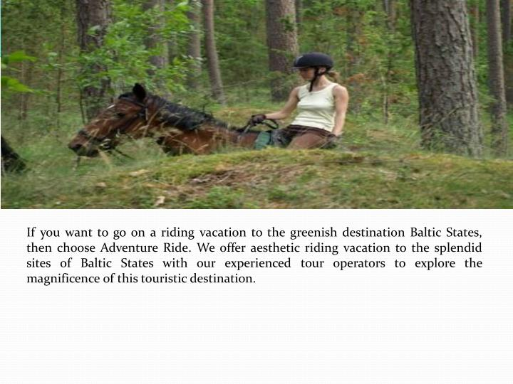 If you want to go on a riding vacation to the greenish destination Baltic States, then choose Adventure Ride. We offer aesthetic riding vacation to the splendid sites of Baltic States with our experienced tour operators to explore the magnificence of this touristic destination.
