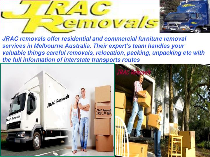 JRAC removals offer residential and commercial furniture removal services in Melbourne Australia. Their expert's team handles your valuable things careful removals, relocation, packing, unpacking etc with the full information of interstate transports routes