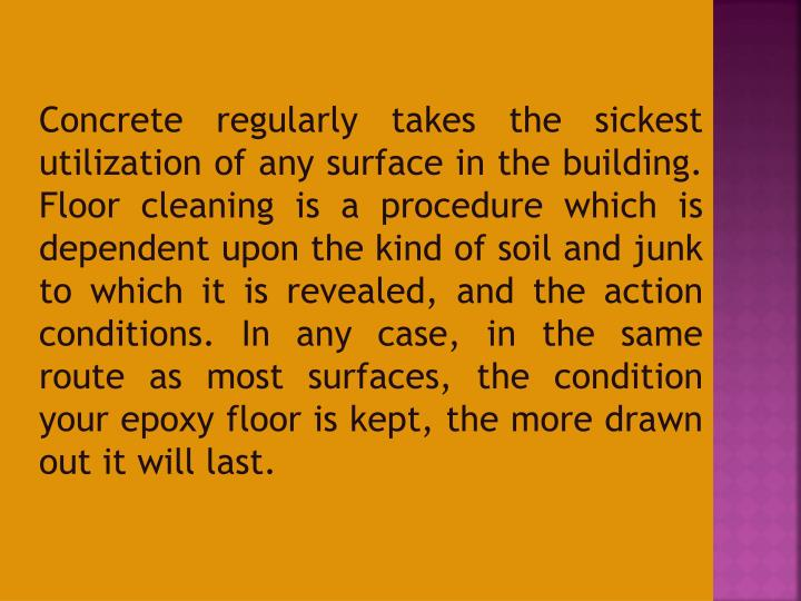 Concrete regularly takes the sickest utilization of any surface in the building. Floor cleaning is a procedure which is dependent upon the kind of soil and junk to which it is revealed, and the action conditions. In any case, in the same route as most surfaces, the condition your epoxy floor is kept, the more drawn out it will last.