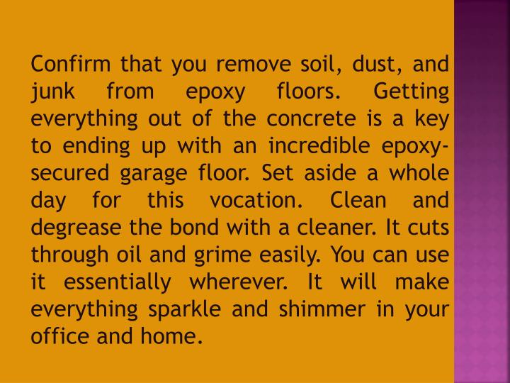 Confirm that you remove soil, dust, and junk from epoxy floors. Getting everything out of the concrete is a key to ending up with an incredible epoxy-secured garage floor. Set aside a whole day for this vocation. Clean and degrease the bond with a cleaner. It cuts through oil and grime easily. You can use it essentially wherever. It will make everything sparkle and shimmer in your office and home.