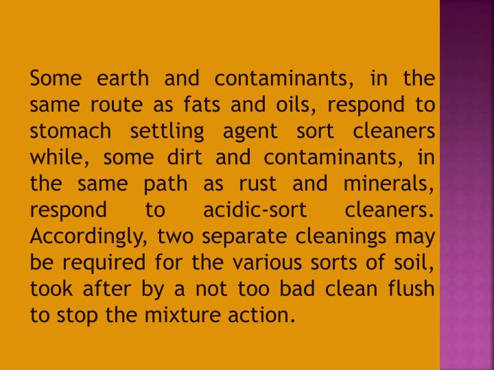 Some earth and contaminants, in the same route as fats and oils, respond to stomach settling agent sort cleaners while, some dirt and contaminants, in the same path as rust and minerals, respond to acidic-sort cleaners. Accordingly, two separate cleanings may be required for the various sorts of soil, took after by a not too bad clean flush to stop the mixture action.