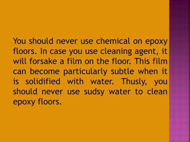 You should never use chemical on epoxy floors. In case you use cleaning agent, it will forsake a film on the floor. This film can become particularly subtle when it is solidified with water. Thusly, you should never use sudsy water to clean epoxy floors.