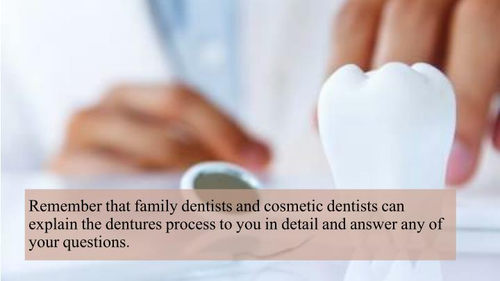 Remember that family dentists and cosmetic dentists can explain the dentures process to you in detail and answer any of your questions.