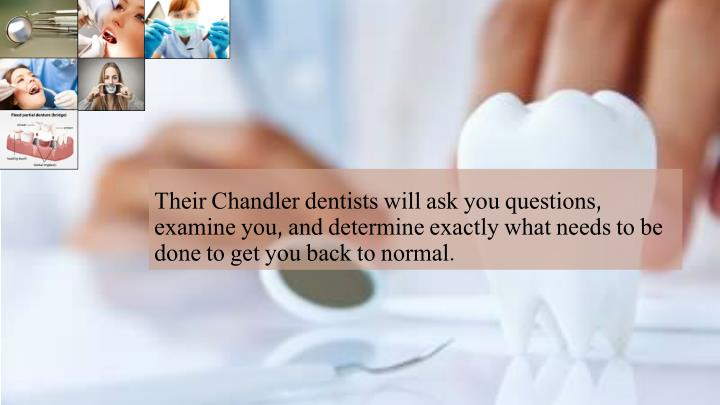 Their Chandler dentists will ask you questions, examine you, and determine exactly what needs to be done to get you back to normal.