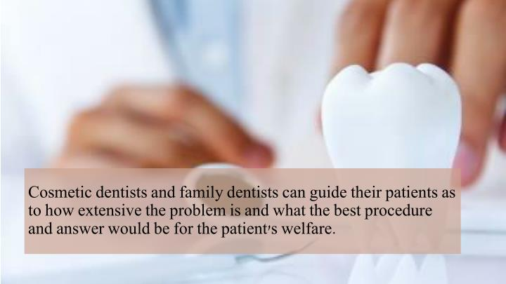 Cosmetic dentists and family dentists can guide their patients as to how extensive the problem is an...