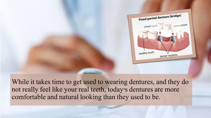 While it takes time to get used to wearing dentures, and they do not really feel like your real teeth, today's dentures are more comfortable and natural looking than they used to be.