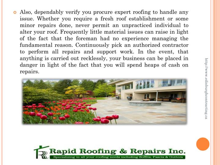 Also, dependably verify you procure expert roofing to handle any issue. Whether you require a fresh roof establishment or some minor repairs done, never permit an unpracticed individual to alter your roof. Frequently little material issues can raise in light of the fact that the foreman had no experience managing the fundamental reason. Continuously pick an authorized contractor to perform all repairs and support work. In the event, that anything is carried out recklessly, your business can be placed in danger in light of the fact that you will spend heaps of cash on repairs.