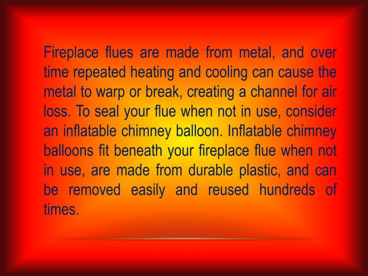 Fireplace flues are made from metal, and over time repeated heating and cooling can cause the metal to warp or break, creating a channel for air loss. To seal your flue when not in use, consider an inflatable chimney balloon. Inflatable chimney balloons fit beneath your fireplace flue when not in use, are made from durable plastic, and can be removed easily and reused hundreds of times.
