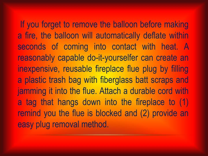 If you forget to remove the balloon before making a fire, the balloon will automatically deflate within seconds of coming into contact with heat. A reasonably capable do-it-