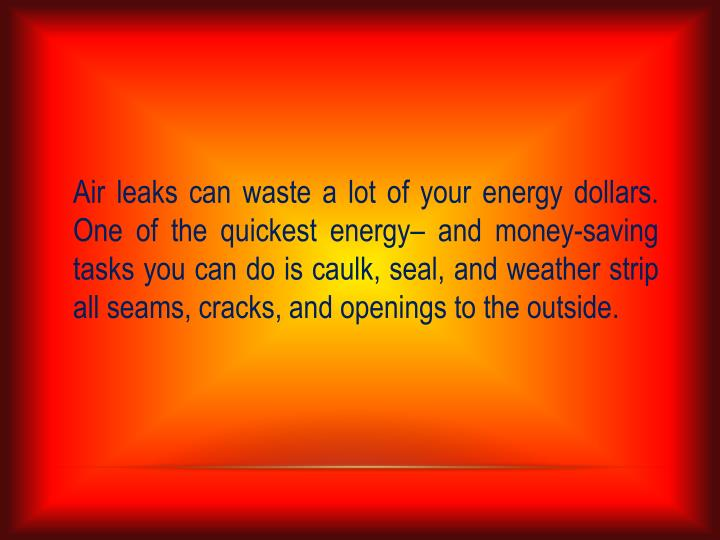 Air leaks can waste a lot of your energy dollars. One of the quickest energy– and money-saving tasks you can do is caulk, seal, and weather strip all seams, cracks, and openings to the outside.