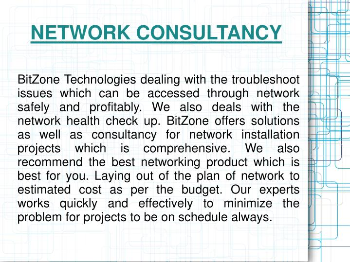 BitZone Technologies dealing with the troubleshoot issues which can be accessed through network safely and profitably. We also deals with the network health check up. BitZone offers solutions as well as consultancy for network installation projects which is comprehensive. We also recommend the best networking product which is best for you. Laying out of the plan of network to estimated cost as per the budget. Our experts works quickly and effectively to minimize the problem for projects to be on schedule always.