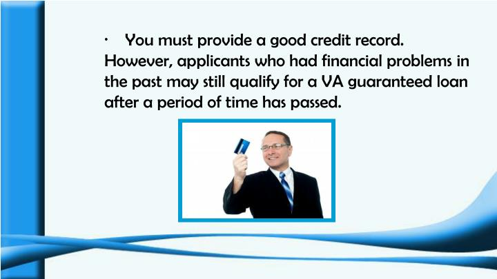 ·    You must provide a good credit record. However, applicants who had financial problems in the past may still qualify for a VA guaranteed loan after a period of time has passed.