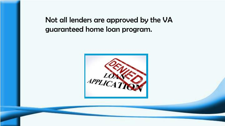 Not all lenders are approved by the VA guaranteed home loan program.