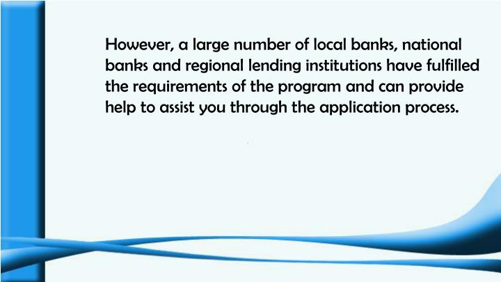 However, a large number of local banks, national banks and regional lending institutions have fulfilled the requirements of the program and can provide help to assist you through the application process.