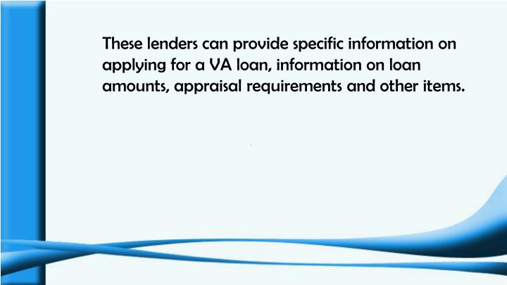 These lenders can provide specific information on applying for a VA loan, information on loan amounts, appraisal requirements and other items.