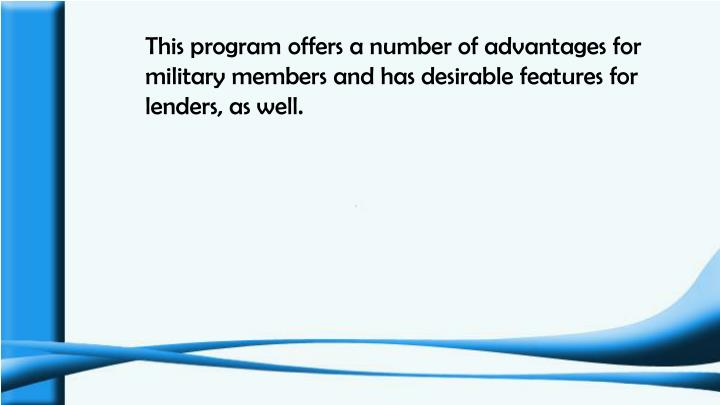 This program offers a number of advantages for military members and has desirable features for lende...