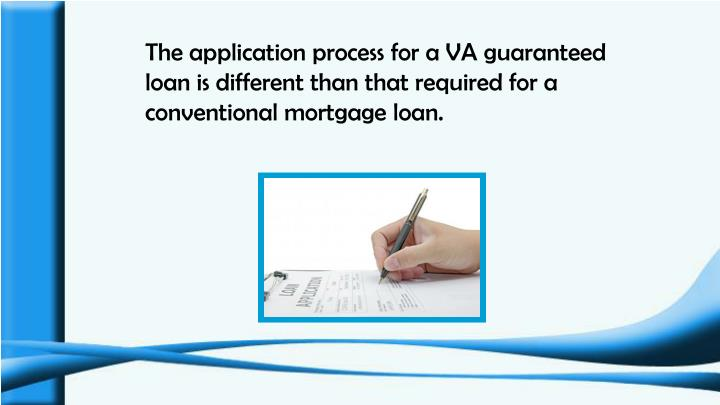 The application process for a VA guaranteed loan is different than that required for a conventional mortgage loan.