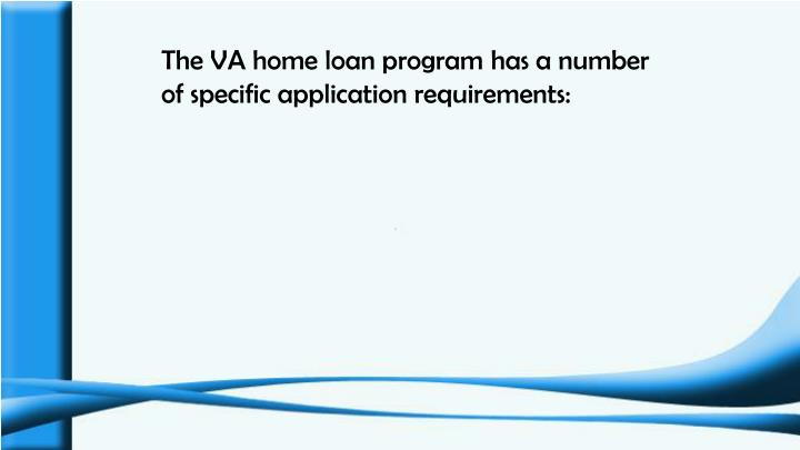 The VA home loan program has a number of specific application requirements: