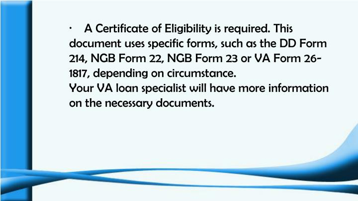 ·    A Certificate of Eligibility is required. This document uses specific forms, such as the DD Form 214, NGB Form 22, NGB Form 23 or VA Form 26-1817, depending on circumstance.