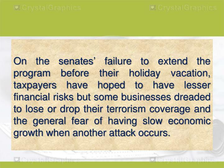 On the senates' failure to extend the program before their holiday vacation, taxpayers have hoped to have lesser financial risks but some businesses dreaded to lose or drop their terrorism coverage and the general fear of having slow economic growth when another attack occurs.