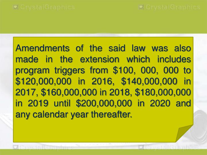 Amendments of the said law was also made in the extension which includes program triggers from $100, 000, 000 to $120,000,000 in 2016, $140,000,000 in 2017, $160,000,000 in 2018, $180,000,000 in 2019 until $200,000,000 in 2020 and any calendar year thereafter.