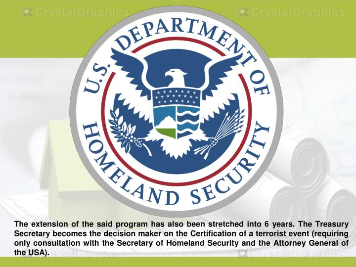 The extension of the said program has also been stretched into 6 years. The Treasury Secretary becomes the decision maker on the Certification of a terrorist event (requiring only consultation with the Secretary of Homeland Security and the Attorney General of the USA).