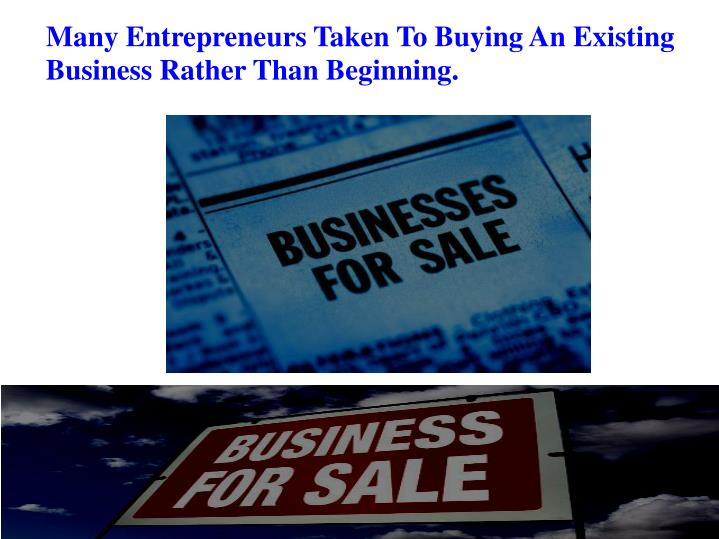 Many Entrepreneurs Taken To Buying An Existing Business Rather Than Beginning.