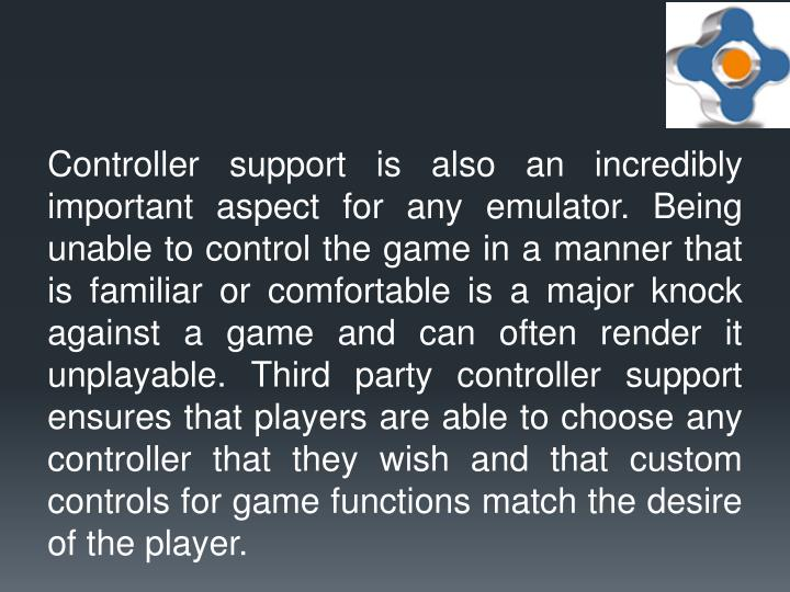 Controller support is also an incredibly important aspect for any emulator. Being unable to control the game in a manner that is familiar or comfortable is a major knock against a game and can often render it unplayable. Third party controller support ensures that players are able to choose any controller that they wish and that custom controls for game functions match the desire of the player.