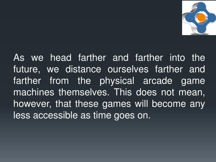 As we head farther and farther into the future, we distance ourselves farther and farther from the physical arcade game machines themselves. This does not mean, however, that these games will become any less accessible as time goes on.