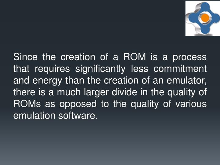 Since the creation of a ROM is a process that requires significantly less commitment and energy than the creation of an emulator, there is a much larger divide in the quality of ROMs as opposed to the quality of various emulation software.