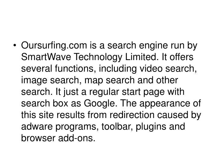 Oursurfing.com is a search engine run by SmartWave Technology Limited. It offers several functions, including video search, image search, map search and other search. It just a regular start page with search box as Google. The appearance of this site results from redirection caused by adware programs, toolbar, plugins and browser add-ons.