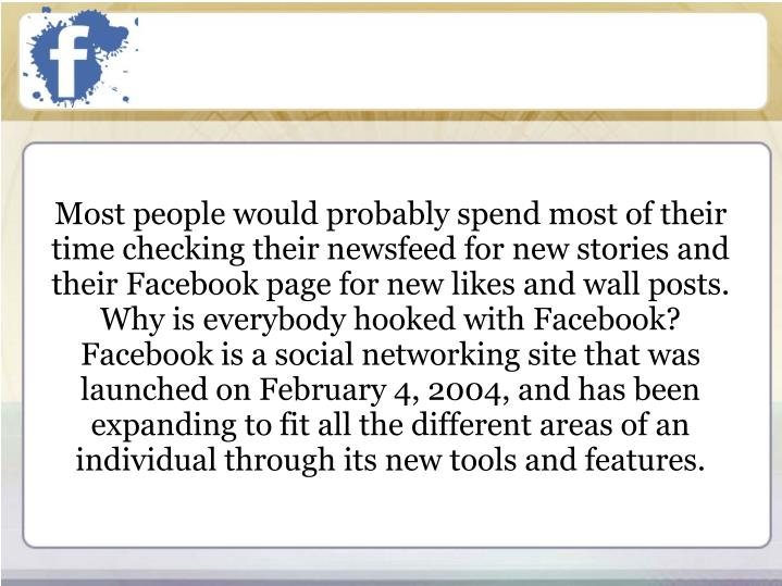 Most people would probably spend most of their time checking their newsfeed for new stories and their Facebook page for new likes and wall posts. Why is everybody hooked with Facebook?  Facebook is a social networking site that was launched on February 4, 2004, and has been expanding to fit all the different areas of an individual through its new tools and features.