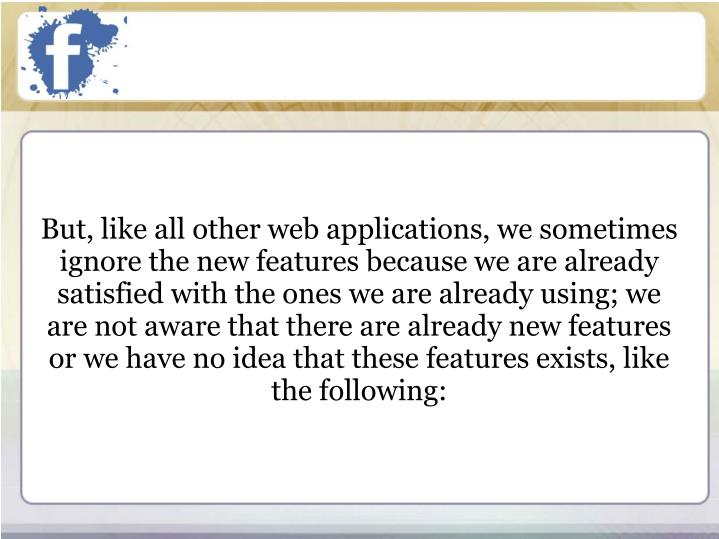 But, like all other web applications, we sometimes ignore the new features because we are already satisfied with the ones we are already using; we are not aware that there are already new features or we have no idea that these features exists, like the following: