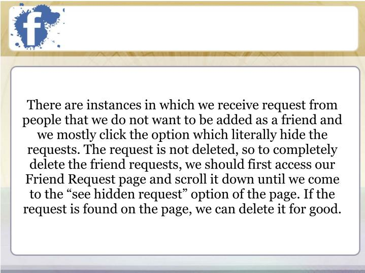 "There are instances in which we receive request from people that we do not want to be added as a friend and we mostly click the option which literally hide the requests. The request is not deleted, so to completely delete the friend requests, we should first access our Friend Request page and scroll it down until we come to the ""see hidden request"" option of the page. If the request is found on the page, we can delete it for good."