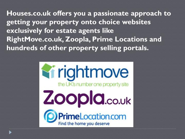 Houses.co.uk offers you a passionate approach to getting your property onto choice websites exclusively for estate agents like RightMove.co.uk,