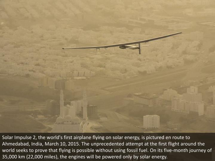Solar Impulse 2, the world's first airplane flying on solar energy, is pictured en route to Ahmedabad, India, March 10, 2015. The unprecedented attempt at the first flight around the world seeks to prove that flying is possible without using fossil fuel. On its five-month journey of 35,000 km (22,000 miles), the engines will be powered only by solar energy.
