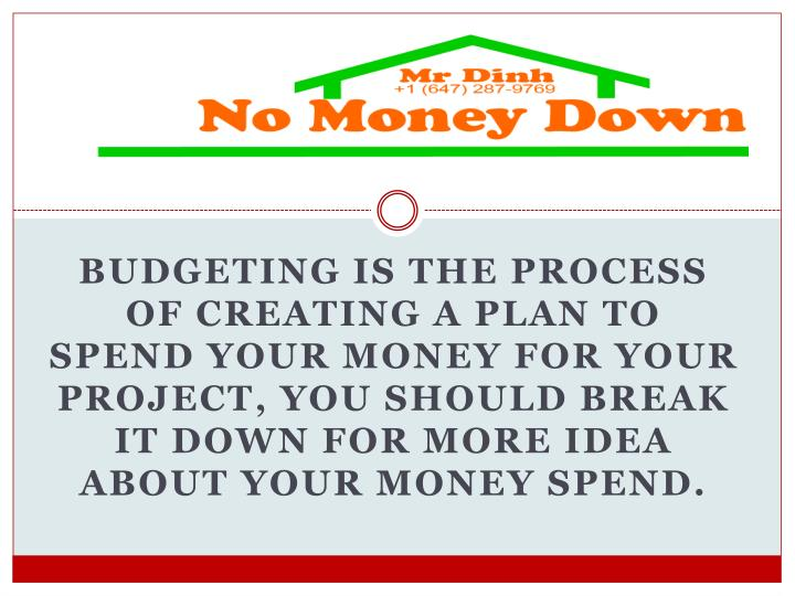 Budgeting is the process of creating a plan to spend your money for your project, you should break it down for more idea about your money spend.