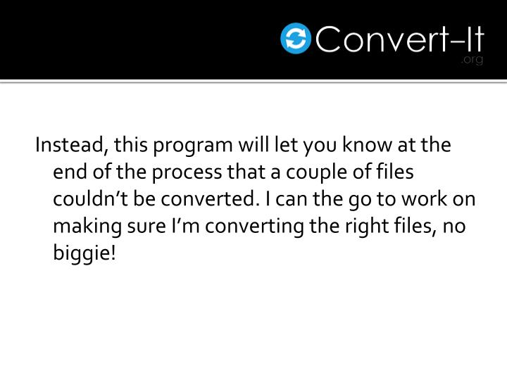 Instead, this program will let you know at the end of the process that a couple of files couldn't be converted. I can the go to work on making sure I'm converting the right files, no biggie!