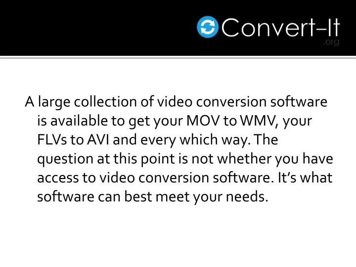A large collection of video conversion software is available to get your MOV to WMV, your FLVs to AVI and every which way. The question at this point is not whether you have access to video conversion software. It's what software can best meet your needs.
