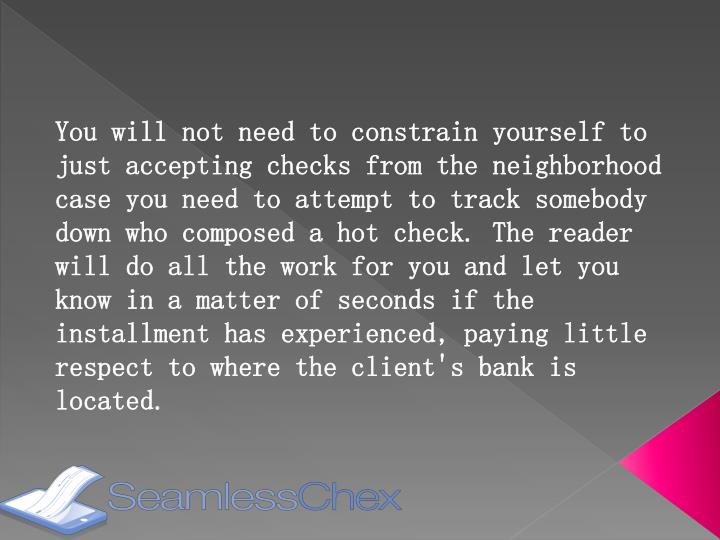 You will not need to constrain yourself to just accepting checks from the neighborhood case you need to attempt to track somebody down who composed a hot check. The reader will do all the work for you and let you know in a matter of seconds if the installment has experienced, paying little respect to where the client's bank is located.