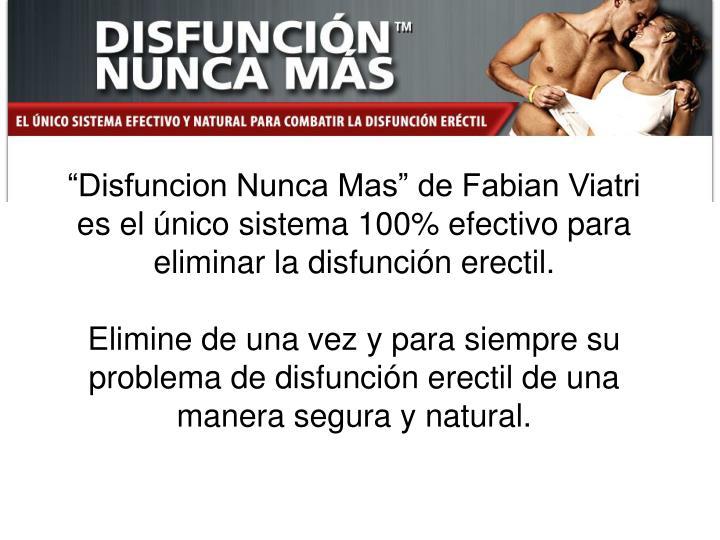 """""""Disfuncion Nunca Mas"""" de Fabian Viatri es el único sistema 100% efectivo para eliminar la disfunción erectil."""