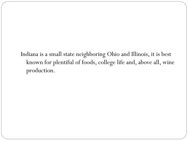Indiana is a small state neighboring Ohio and Illinois, it is best known for plentiful of foods, col...