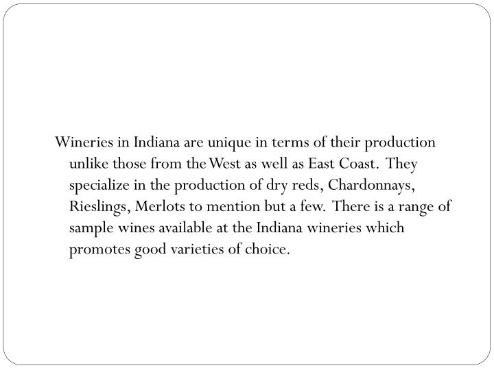 Wineries in Indiana are unique in terms of their production unlike those from the West as well as East Coast.  They specialize in the production of dry reds, Chardonnays, Rieslings, Merlots to mention but a few.  There is a range of sample wines available at the Indiana wineries which promotes good varieties of choice.