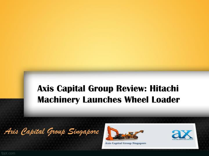 Axis capital group review hitachi machinery launches wheel loader
