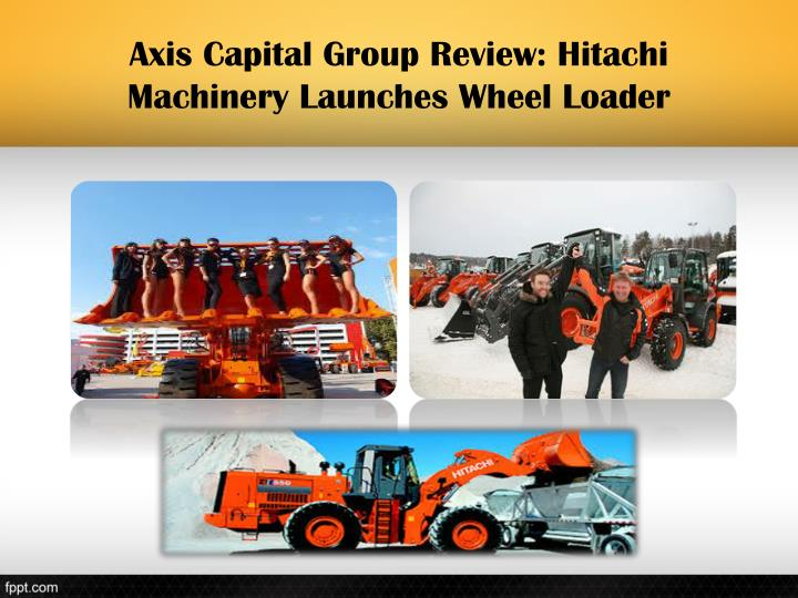 Axis Capital Group Review: Hitachi Machinery Launches Wheel Loader