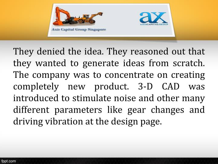 They denied the idea. They reasoned out that they wanted to generate ideas from scratch. The company was to concentrate on creating completely new product. 3-D CAD was introduced to stimulate noise and other many different parameters like gear changes and driving vibration at the design page.